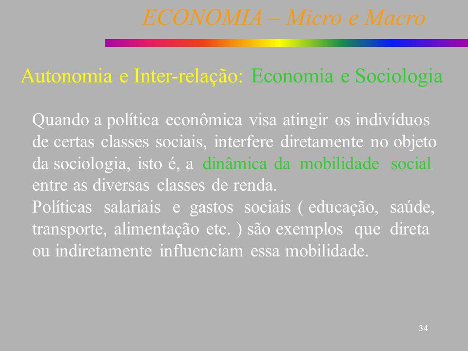 ECONOMIA – Micro e Macro 34 Economia e Sociologia Quando a política econômica visa atingir os indivíduos de certas classes sociais, interfere diretame
