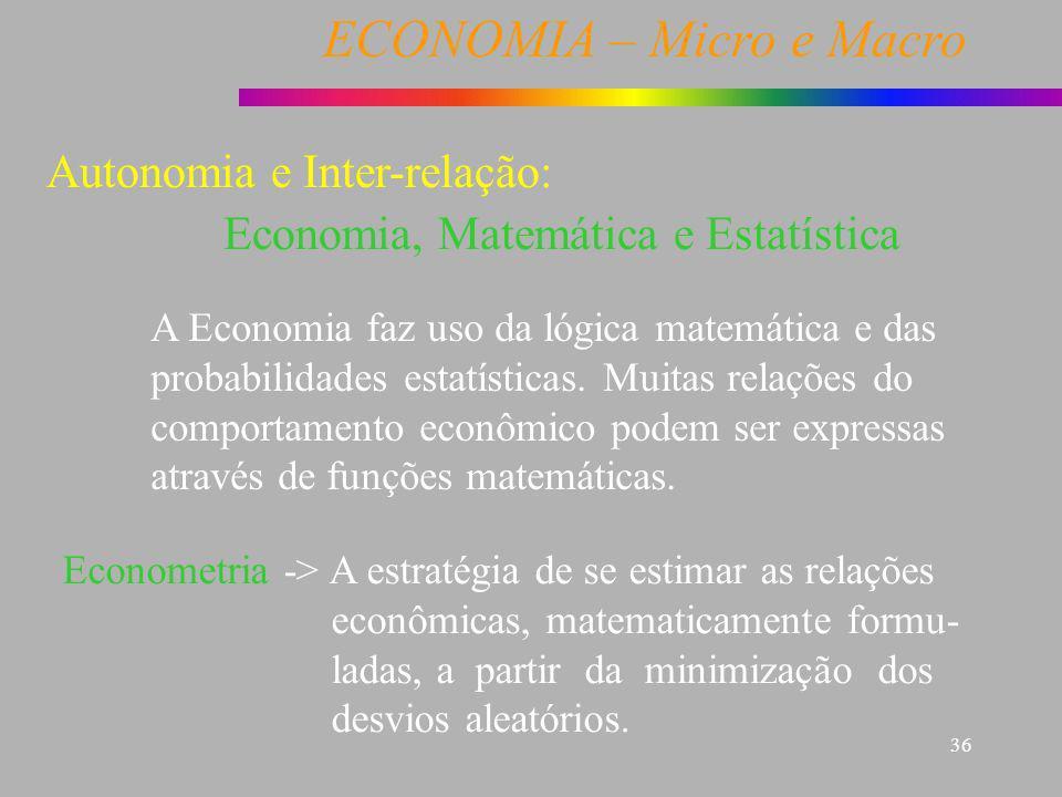 ECONOMIA – Micro e Macro 36 Economia, Matemática e Estatística A Economia faz uso da lógica matemática e das probabilidades estatísticas. Muitas relaç