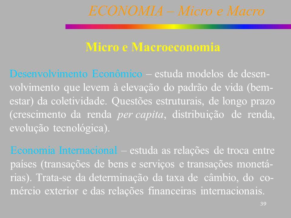 ECONOMIA – Micro e Macro 39 Micro e Macroeconomia Desenvolvimento Econômico – estuda modelos de desen- volvimento que levem à elevação do padrão de vi