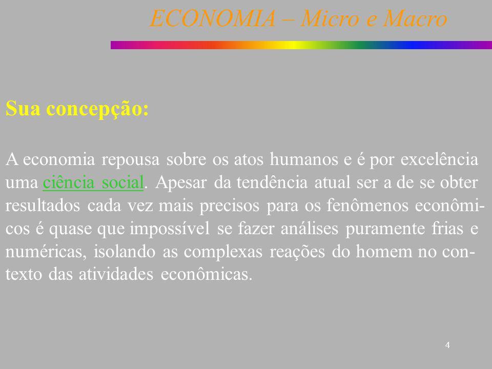 ECONOMIA – Micro e Macro 4 Sua concepção: A economia repousa sobre os atos humanos e é por excelência uma ciência social. Apesar da tendência atual se