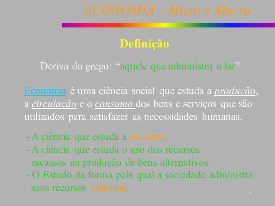 ECONOMIA – Micro e Macro 5 Definição Deriva do grego: aquele que administra o lar. - A ciência que estuda a escassez. - A ciência que estuda o uso dos