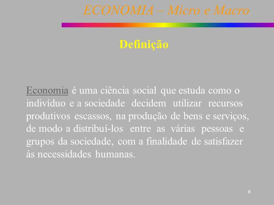 ECONOMIA – Micro e Macro 6 Definição Economia é uma ciência social que estuda como o indivíduo e a sociedade decidem utilizar recursos produtivos esca