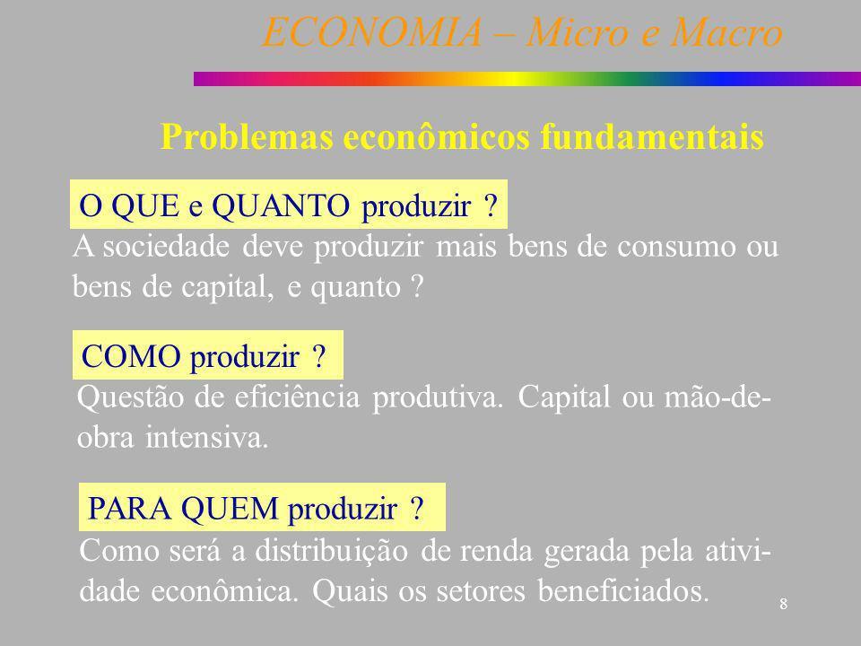 ECONOMIA – Micro e Macro 8 O QUE e QUANTO produzir ? A sociedade deve produzir mais bens de consumo ou bens de capital, e quanto ? COMO produzir ? Que
