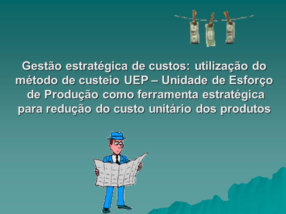 Gestão estratégica de custos: utilização do método de custeio UEP – Unidade de Esforço de Produção como ferramenta estratégica para redução do custo u