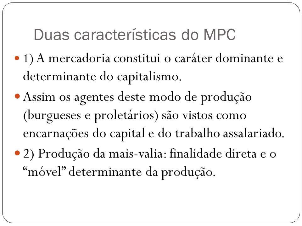 Duas características do MPC 1 ) A mercadoria constitui o caráter dominante e determinante do capitalismo. Assim os agentes deste modo de produção (bur