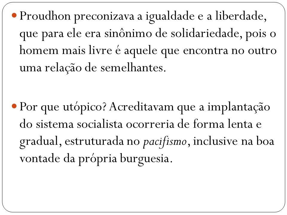 Proudhon preconizava a igualdade e a liberdade, que para ele era sinônimo de solidariedade, pois o homem mais livre é aquele que encontra no outro uma