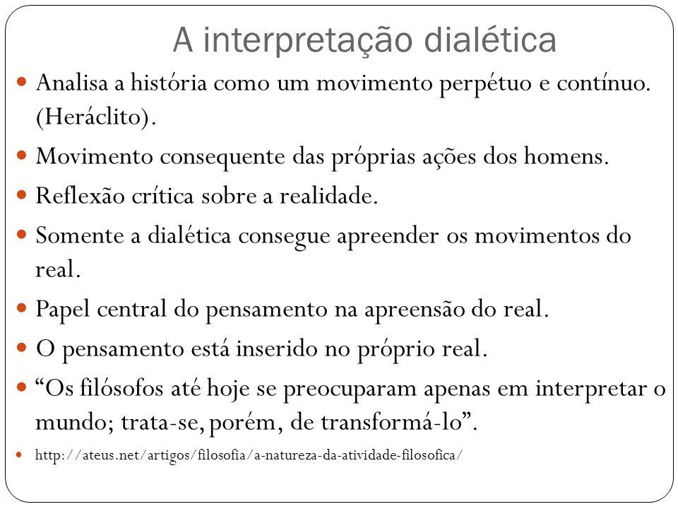 A interpretação dialética Analisa a história como um movimento perpétuo e contínuo. (Heráclito). Movimento consequente das próprias ações dos homens.