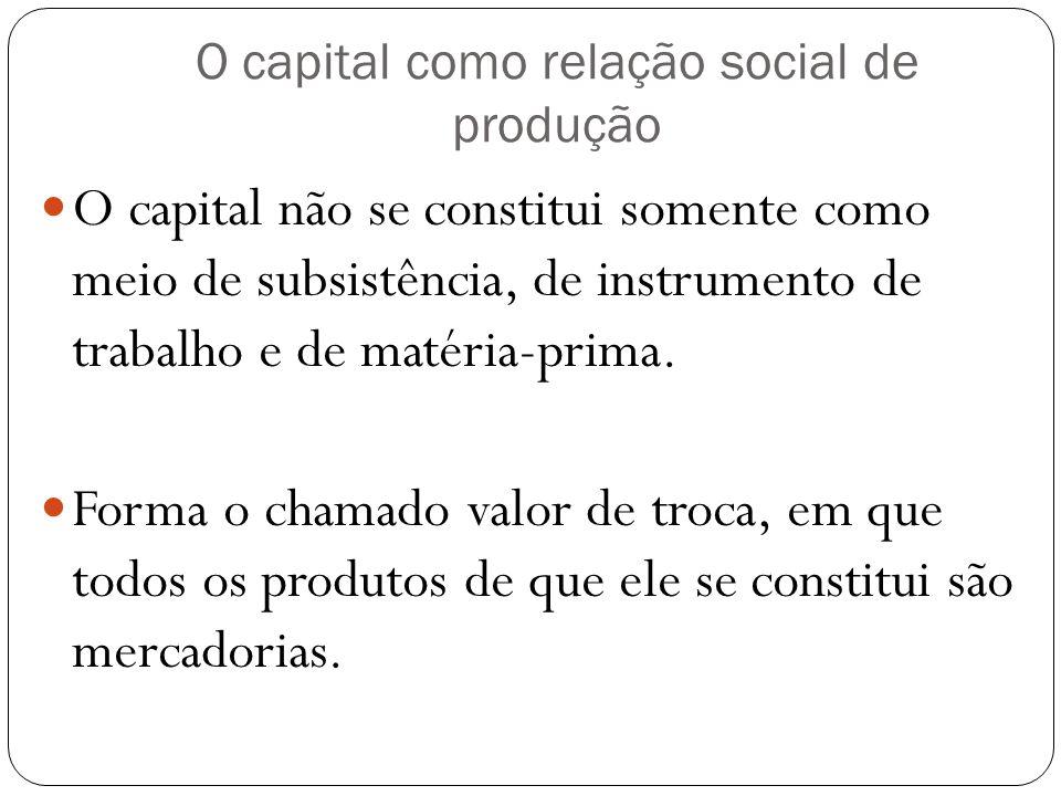 O capital como relação social de produção O capital não se constitui somente como meio de subsistência, de instrumento de trabalho e de matéria-prima.