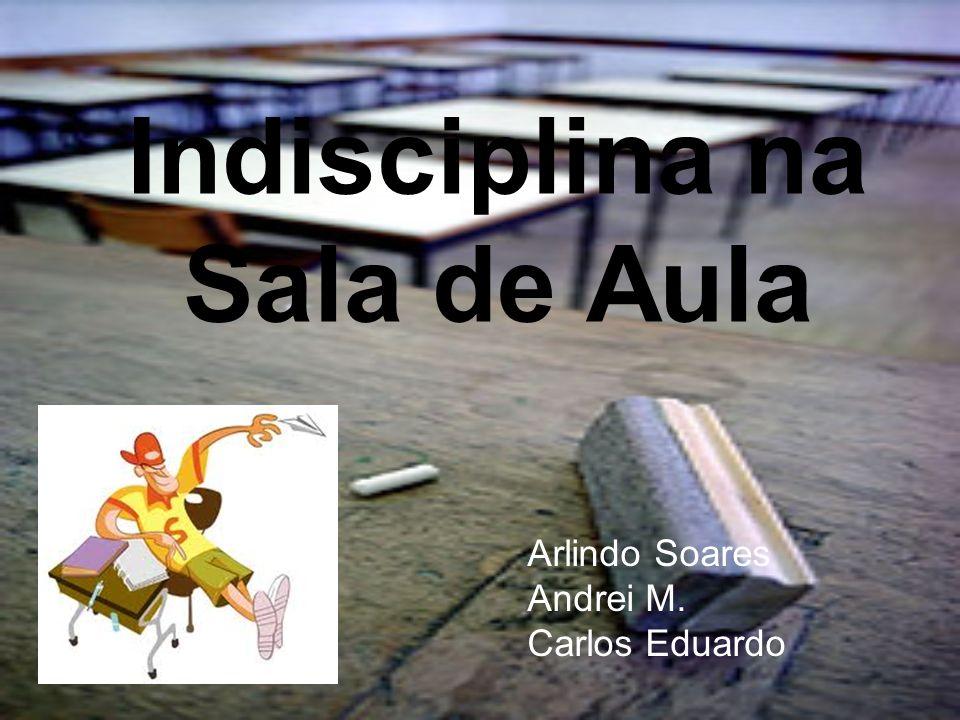Indisciplina na Sala de Aula Arlindo Soares Andrei M. Carlos Eduardo