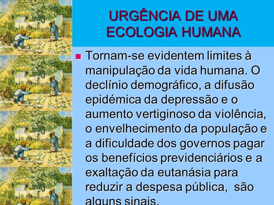 URGÊNCIA DE UMA ECOLOGIA HUMANA Tornam-se evidentem limites à manipulação da vida humana.