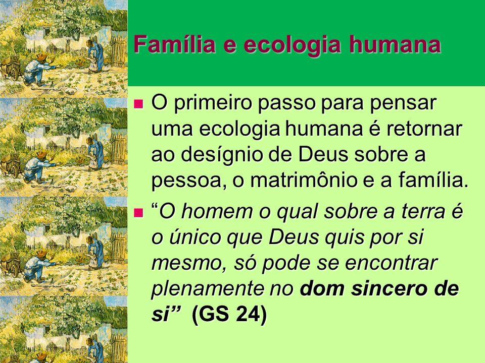 Família e ecologia humana O primeiro passo para pensar uma ecologia humana é retornar ao desígnio de Deus sobre a pessoa, o matrimônio e a família.