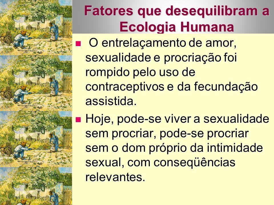 Fatores que desequilibram a Ecologia Humana O entrelaçamento de amor, sexualidade e procriação foi rompido pelo uso de contraceptivos e da fecundação assistida.