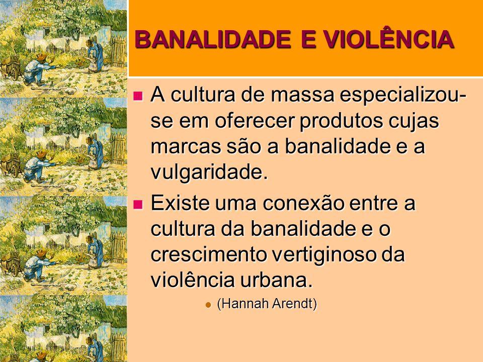 BANALIDADE E VIOLÊNCIA A cultura de massa especializou- se em oferecer produtos cujas marcas são a banalidade e a vulgaridade.