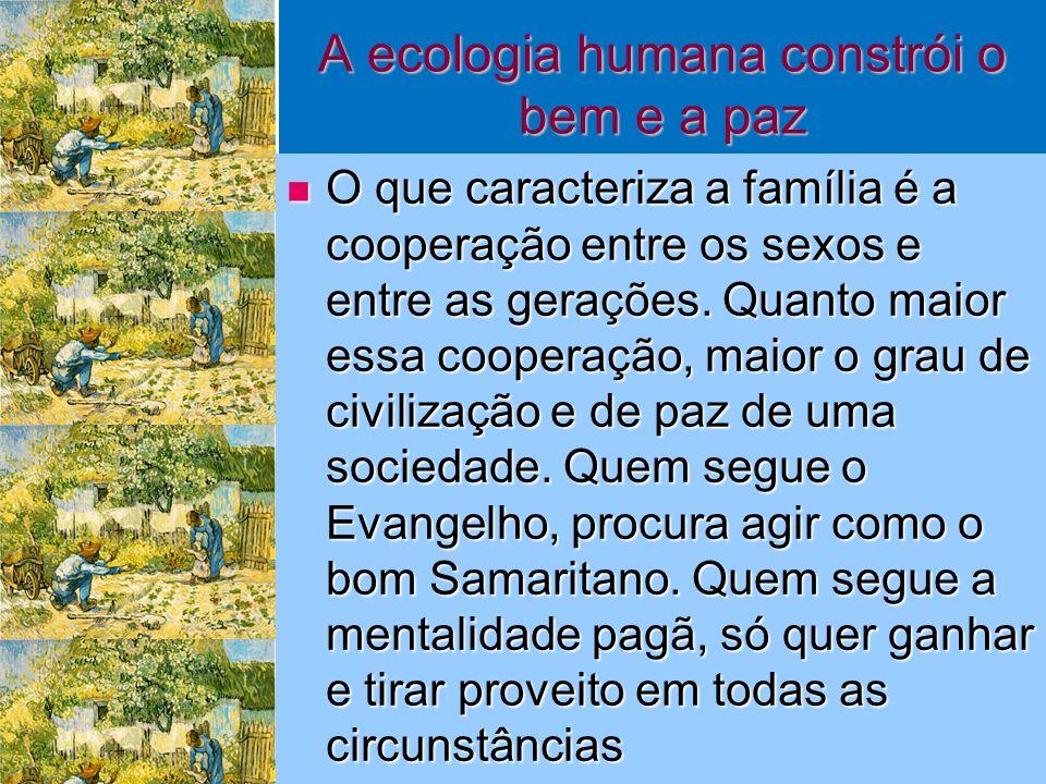 A ecologia humana constrói o bem e a paz O que caracteriza a família é a cooperação entre os sexos e entre as gerações.