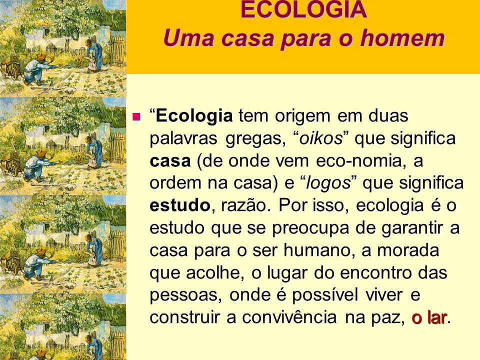 ECOLOGIA Uma casa para o homem Ecologia tem origem em duas palavras gregas, oikos que significa casa (de onde vem eco-nomia, a ordem na casa) e logos que significa estudo, razão.