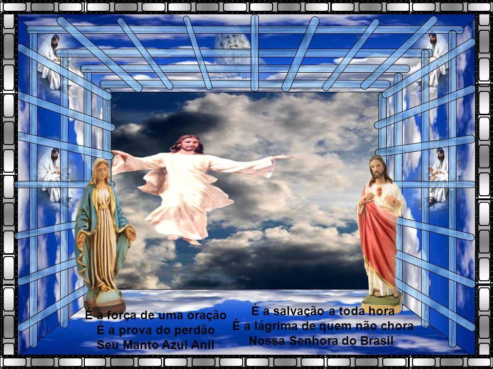 É a força de uma oração É a prova do perdão Seu Manto Azul Anil É a salvação a toda hora É a lágrima de quem não chora Nossa Senhora do Brasil