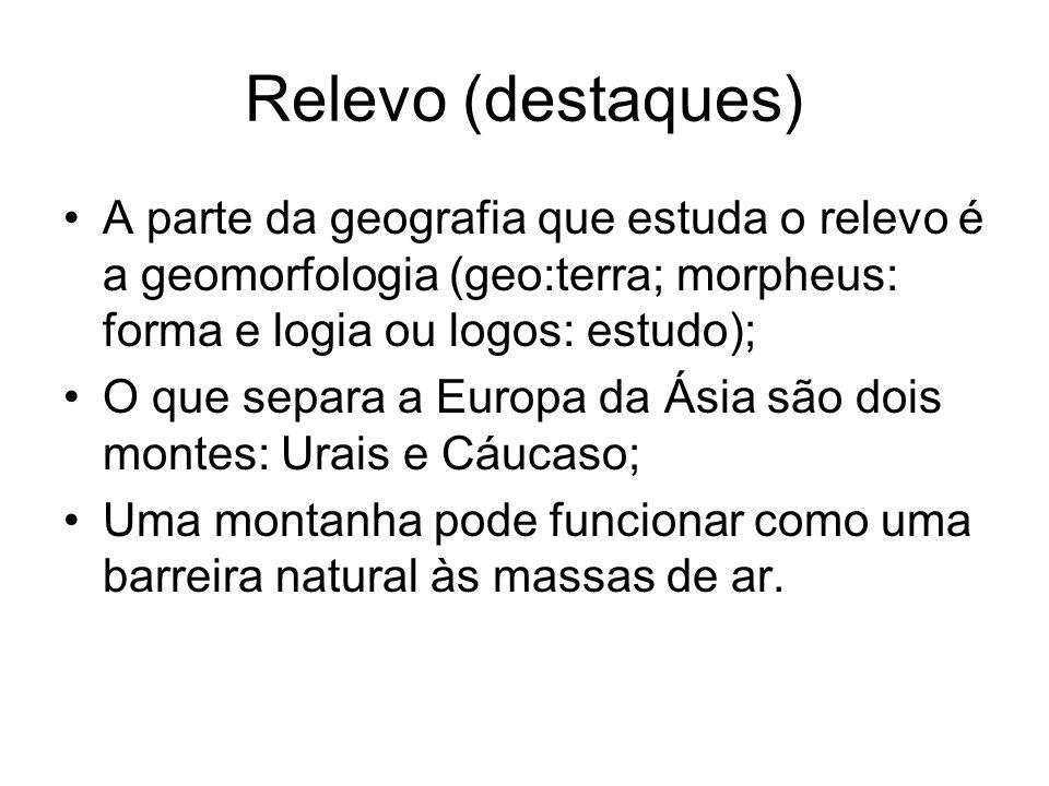 Relevo (destaques) A parte da geografia que estuda o relevo é a geomorfologia (geo:terra; morpheus: forma e logia ou logos: estudo); O que separa a Eu