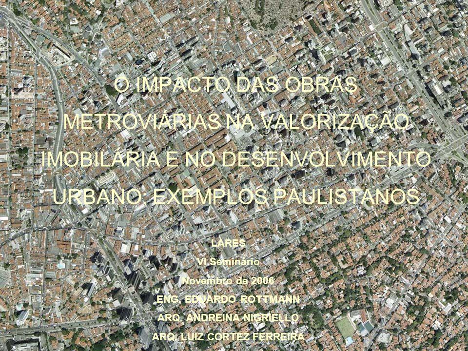 O IMPACTO DAS OBRAS METROVIÁRIAS NA VALORIZAÇÃO IMOBILÁRIA E NO DESENVOLVIMENTO URBANO: EXEMPLOS PAULISTANOS LARES VI Seminário Novembro de 2006 ENG.
