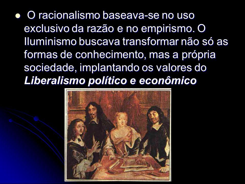 O racionalismo baseava-se no uso exclusivo da razão e no empirismo. O Iluminismo buscava transformar não só as formas de conhecimento, mas a própria s