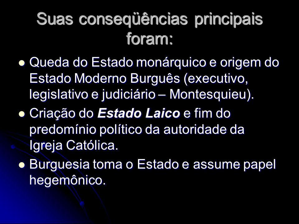 Suas conseqüências principais foram: Queda do Estado monárquico e origem do Estado Moderno Burguês (executivo, legislativo e judiciário – Montesquieu)