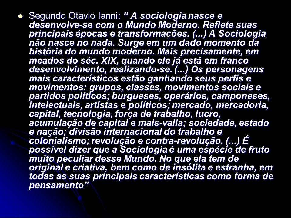 Segundo Otavio Ianni: A sociologia nasce e desenvolve-se com o Mundo Moderno. Reflete suas principais épocas e transformações. (...) A Sociologia não
