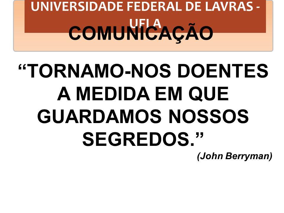 UNIVERSIDADE FEDERAL DE LAVRAS - UFLA COMUNICAÇÃO TORNAMO-NOS DOENTES A MEDIDA EM QUE GUARDAMOS NOSSOS SEGREDOS. (John Berryman)