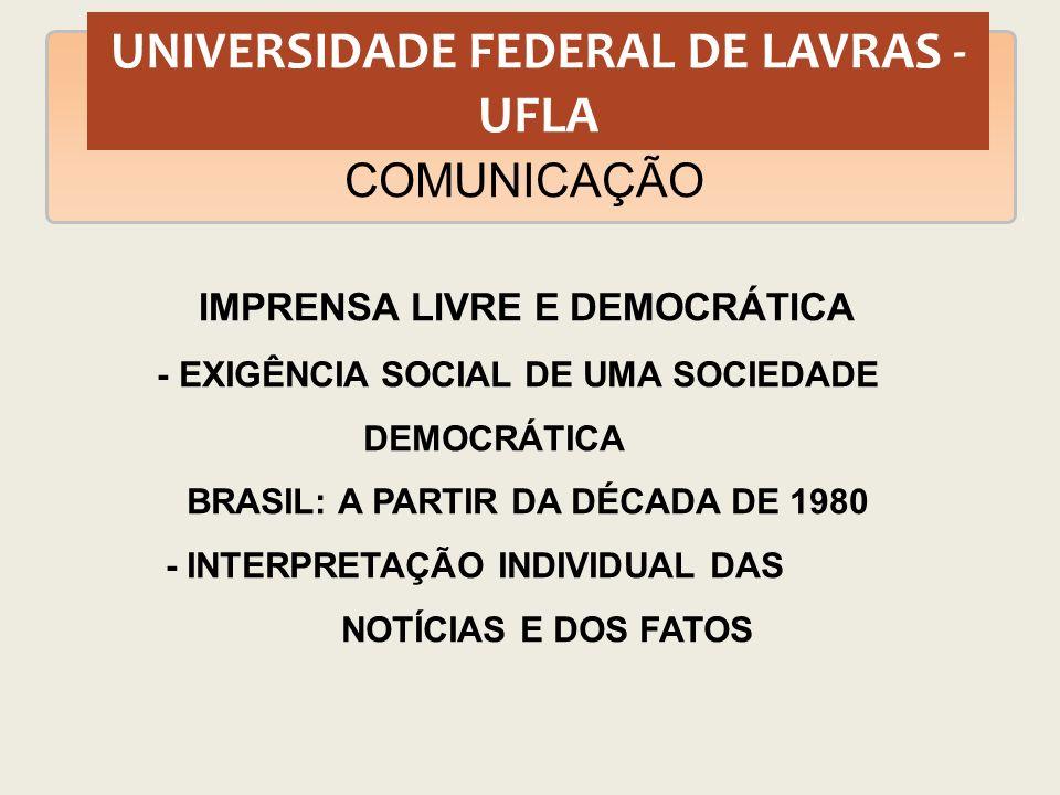UNIVERSIDADE FEDERAL DE LAVRAS - UFLA COMUNICAÇÃO IMPRENSA LIVRE E DEMOCRÁTICA - EXIGÊNCIA SOCIAL DE UMA SOCIEDADE DEMOCRÁTICA BRASIL: A PARTIR DA DÉC