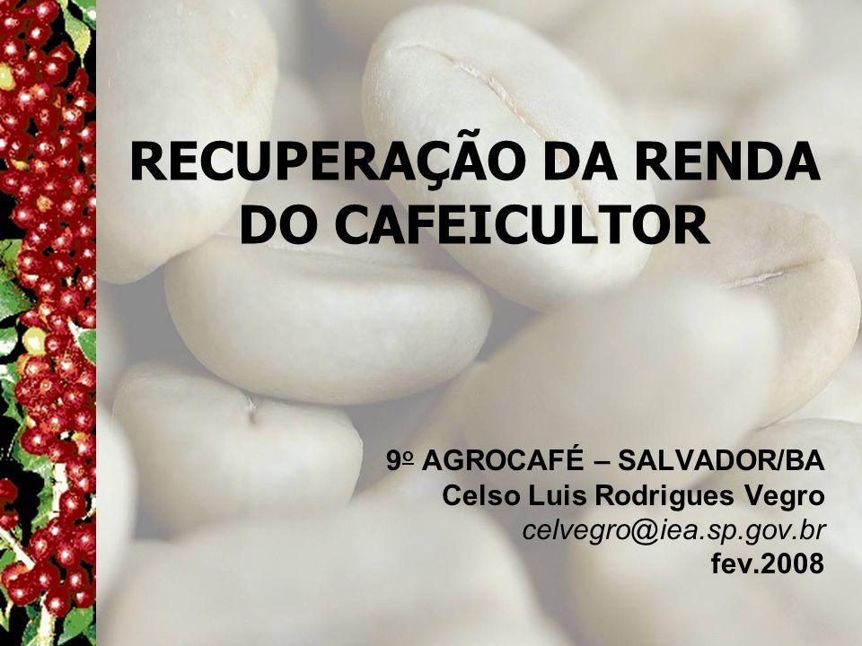 RECUPERAÇÃO DA RENDA DO CAFEICULTOR 9 o AGROCAFÉ – SALVADOR/BA Celso Luis Rodrigues Vegro celvegro@iea.sp.gov.br fev.2008