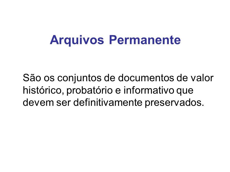 Arquivos Permanente São os conjuntos de documentos de valor histórico, probatório e informativo que devem ser definitivamente preservados.