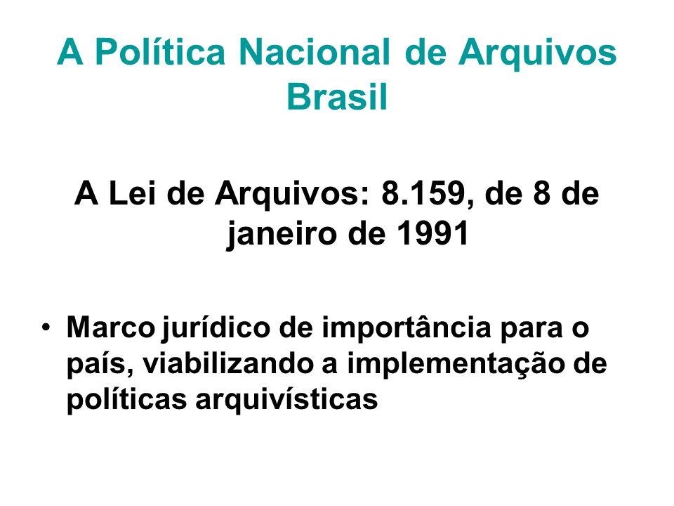 A Política Nacional de Arquivos Brasil A Lei de Arquivos: 8.159, de 8 de janeiro de 1991 Marco jurídico de importância para o país, viabilizando a implementação de políticas arquivísticas