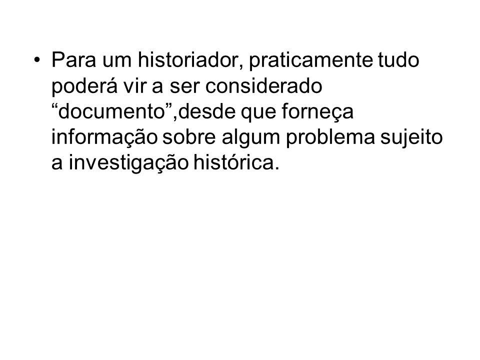 Para um historiador, praticamente tudo poderá vir a ser considerado documento,desde que forneça informação sobre algum problema sujeito a investigação histórica.