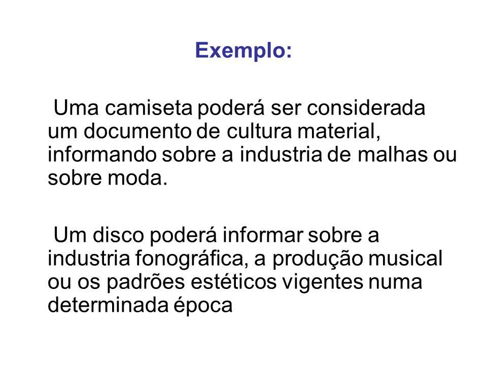 Exemplo: Uma camiseta poderá ser considerada um documento de cultura material, informando sobre a industria de malhas ou sobre moda.