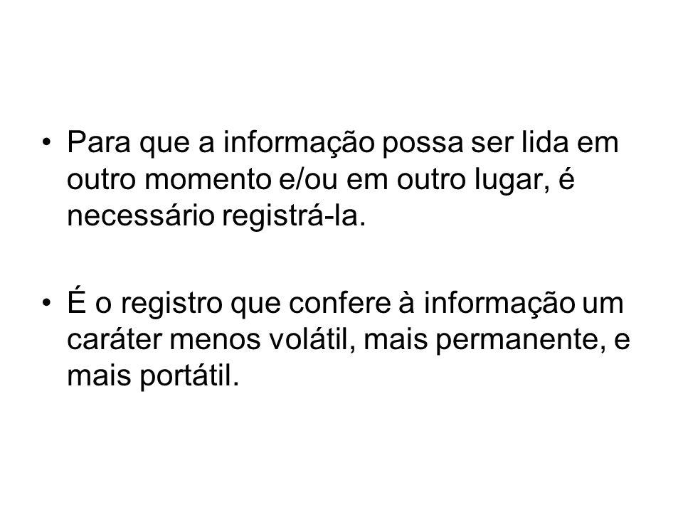 Para que a informação possa ser lida em outro momento e/ou em outro lugar, é necessário registrá-la.