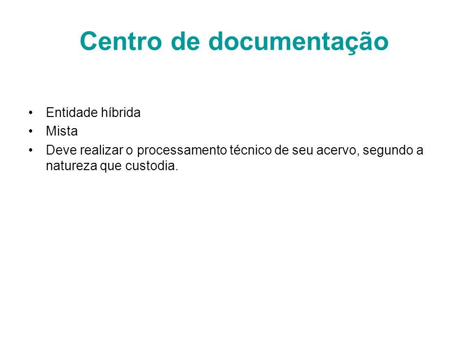 Centro de documentação Entidade híbrida Mista Deve realizar o processamento técnico de seu acervo, segundo a natureza que custodia.