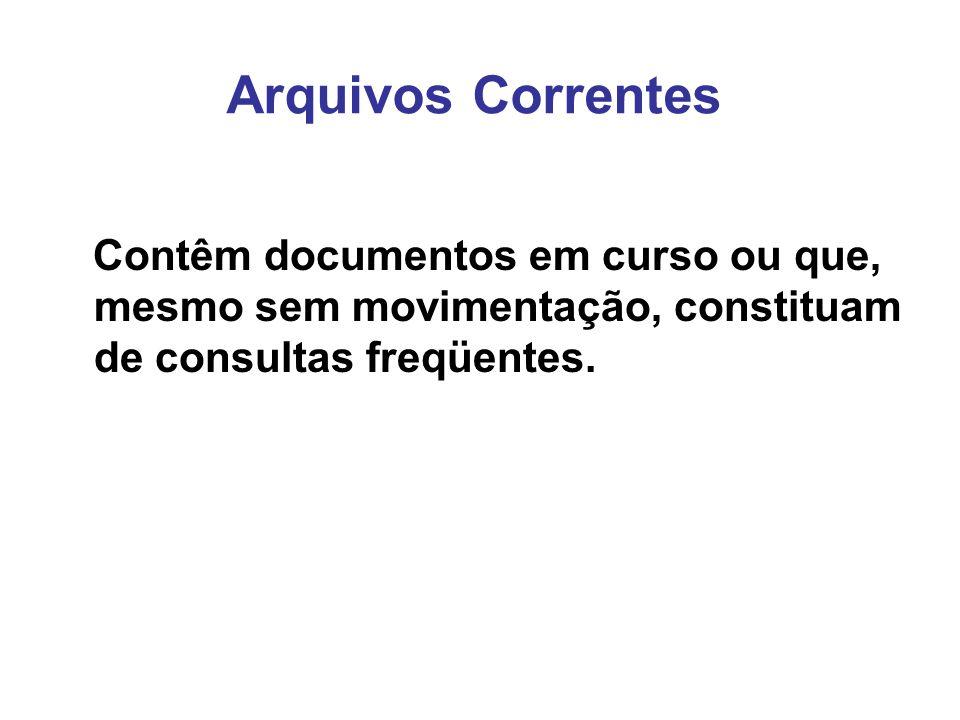 Arquivos Correntes Contêm documentos em curso ou que, mesmo sem movimentação, constituam de consultas freqüentes.