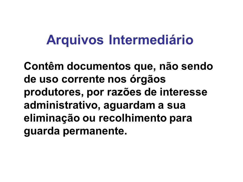 Arquivos Intermediário Contêm documentos que, não sendo de uso corrente nos órgãos produtores, por razões de interesse administrativo, aguardam a sua eliminação ou recolhimento para guarda permanente.
