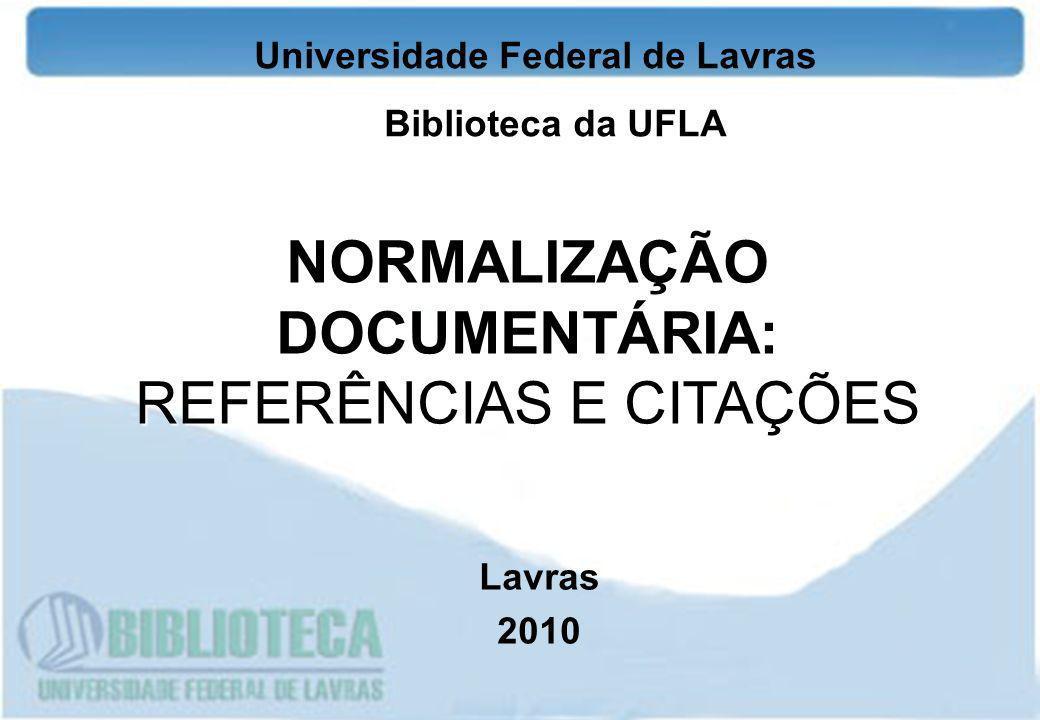 Universidade Federal de Lavras Biblioteca da UFLA NORMALIZAÇÃO DOCUMENTÁRIA: REFERÊNCIAS E CITAÇÕES Lavras 2010