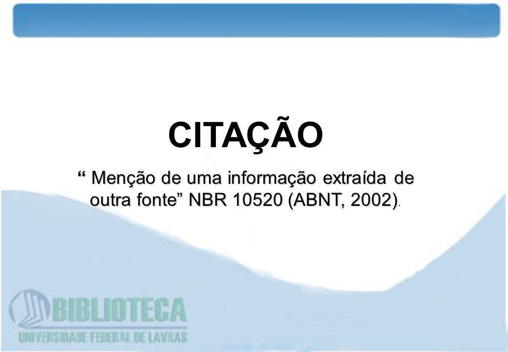 CITAÇÃO Menção de uma informação extraída de outra fonte NBR 10520 (ABNT, 2002) Menção de uma informação extraída de outra fonte NBR 10520 (ABNT, 2002