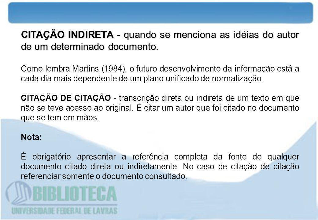 CITAÇÃO INDIRETA - quando se menciona as idéias do autor de um determinado documento. Como lembra Martins (1984), o futuro desenvolvimento da informaç