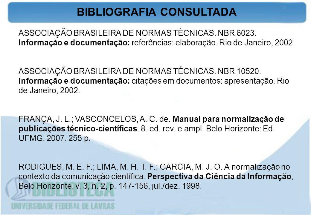 BIBLIOGRAFIA CONSULTADA ASSOCIAÇÃO BRASILEIRA DE NORMAS TÉCNICAS. NBR 6023. Informação e documentação: referências: elaboração. Rio de Janeiro, 2002.