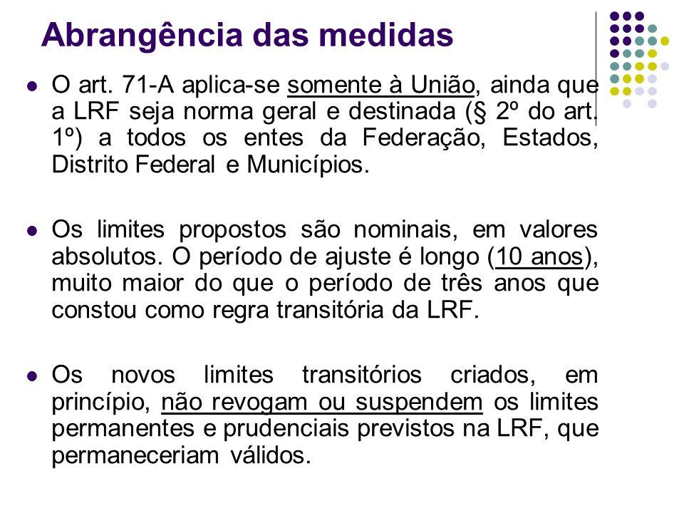 Abrangência das medidas O art. 71-A aplica-se somente à União, ainda que a LRF seja norma geral e destinada (§ 2º do art. 1º) a todos os entes da Fede