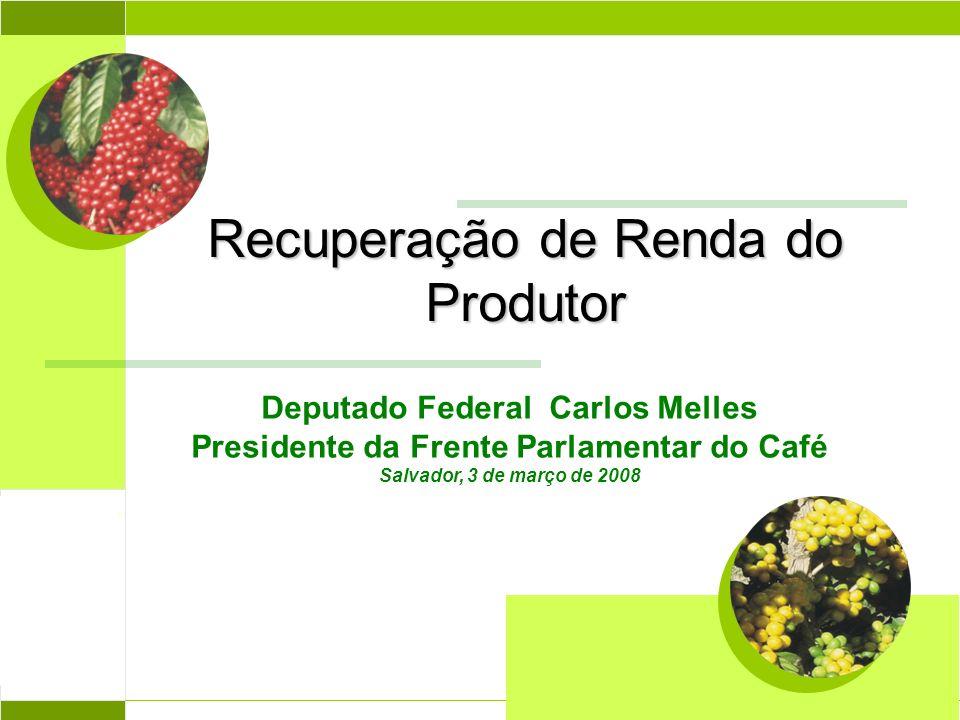 Recuperação de Renda do Produtor Abril 2004 Deputado Federal Carlos Melles Presidente da Frente Parlamentar do Café Salvador, 3 de março de 2008