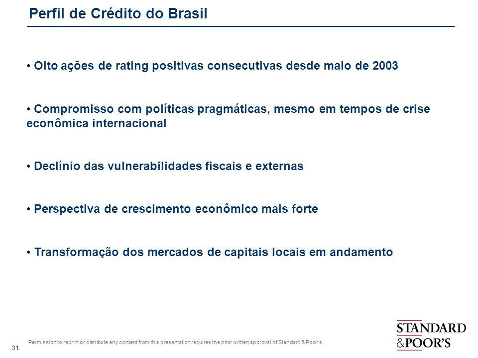 31. Permission to reprint or distribute any content from this presentation requires the prior written approval of Standard & Poors. Perfil de Crédito
