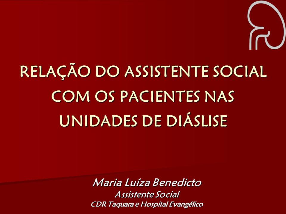 RELAÇÃO DO ASSISTENTE SOCIAL COM OS PACIENTES NAS UNIDADES DE DIÁSLISE Maria Luíza Benedicto Assistente Social CDR Taquara e Hospital Evangélico