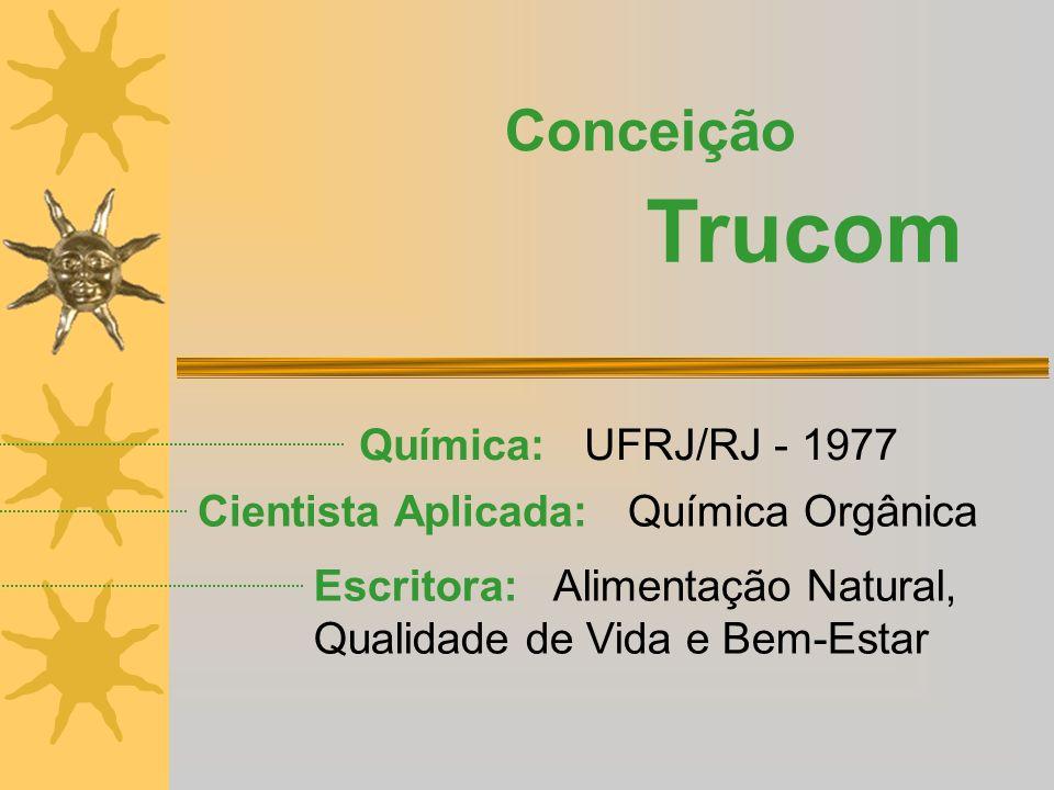 Química: UFRJ/RJ - 1977 Conceição Trucom Escritora: Alimentação Natural, Qualidade de Vida e Bem-Estar Cientista Aplicada: Química Orgânica