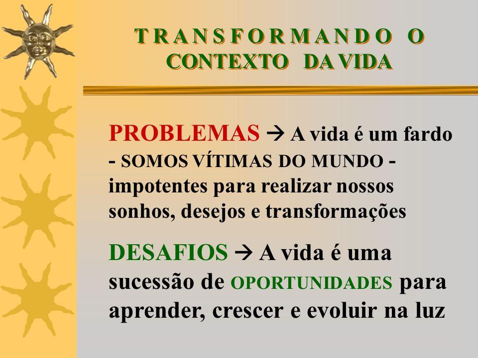 T R A N S F O R M A N D O O CONTEXTO DA VIDA PROBLEMAS A vida é um fardo - SOMOS VÍTIMAS DO MUNDO - impotentes para realizar nossos sonhos, desejos e transformações DESAFIOS A vida é uma sucessão de OPORTUNIDADES para aprender, crescer e evoluir na luz