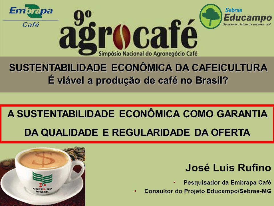 A SUSTENTABILIDADE ECONÔMICA COMO GARANTIA DA QUALIDADE E REGULARIDADE DA OFERTA José Luis Rufino Pesquisador da Embrapa Café Consultor do Projeto Educampo/Sebrae-MG SUSTENTABILIDADE ECONÔMICA DA CAFEICULTURA É viável a produção de café no Brasil