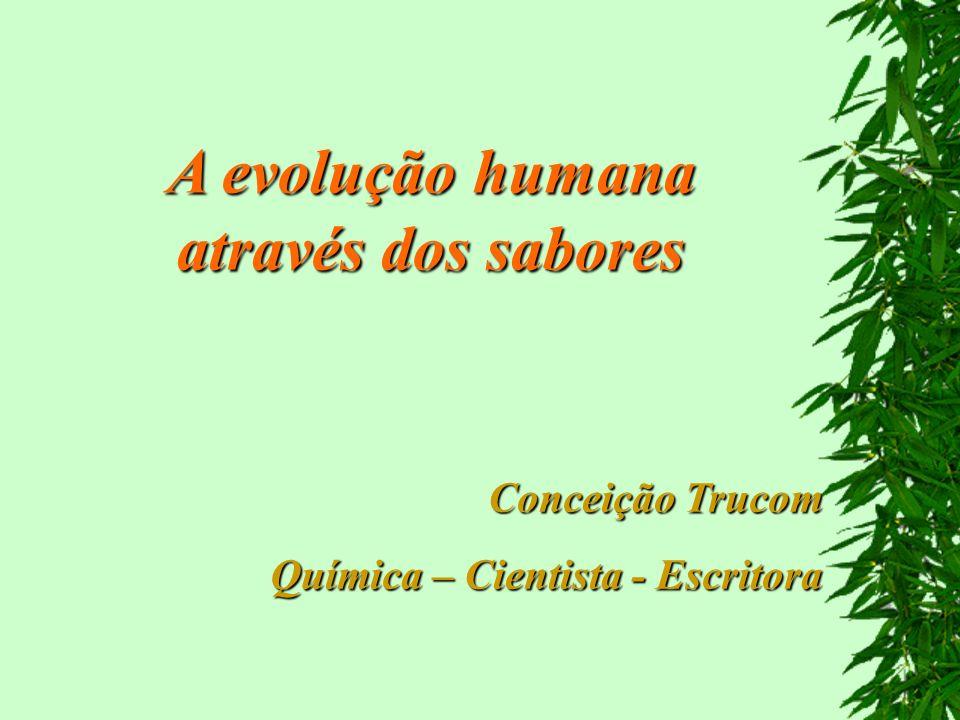 A evolução humana através dos sabores Conceição Trucom Química – Cientista - Escritora