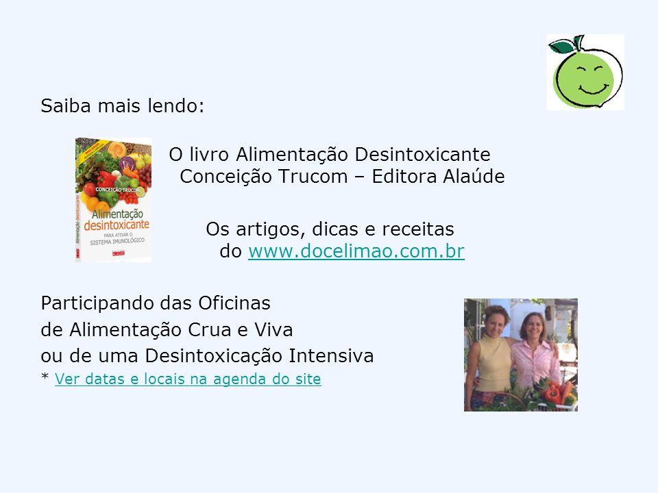Saiba mais lendo: O livro Alimentação Desintoxicante Conceição Trucom – Editora Alaúde Os artigos, dicas e receitas do www.docelimao.com.brwww.docelim