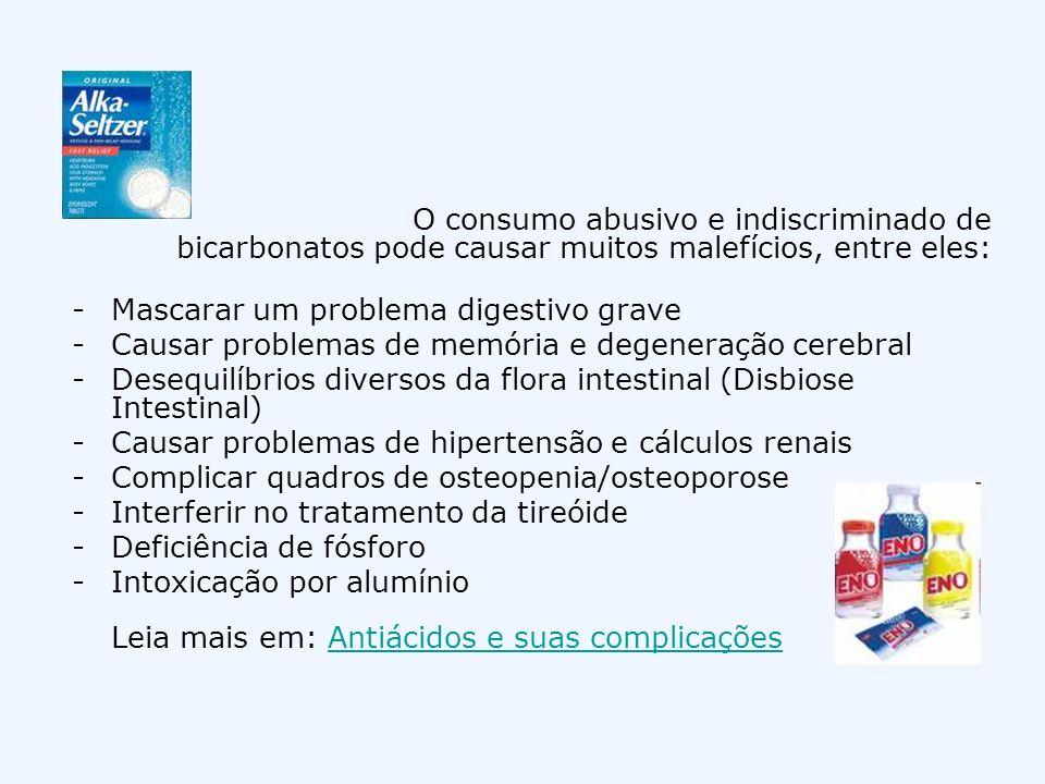 O consumo abusivo e indiscriminado de bicarbonatos pode causar muitos malefícios, entre eles: -Mascarar um problema digestivo grave -Causar problemas